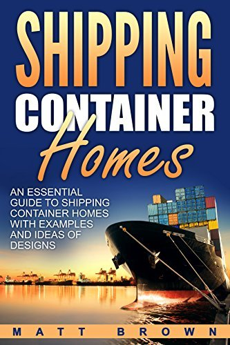 Shipping Container Homes: An Essential Guide to Shipping Container Homes with Examples and Ideas of Designs (Shipping Container Home Plans, Tiny Houses Book 1)