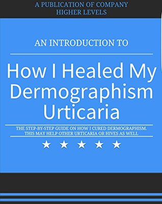 How I Cured Dermographism Urticaria: This May Help Cure Other Urticaria or Hives as Well