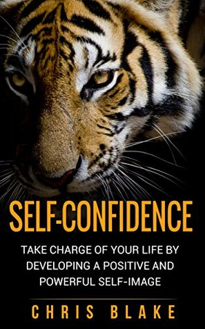 Self-Confidence: Take Charge of your Life by Developing a Positive and Powerful Self-Image