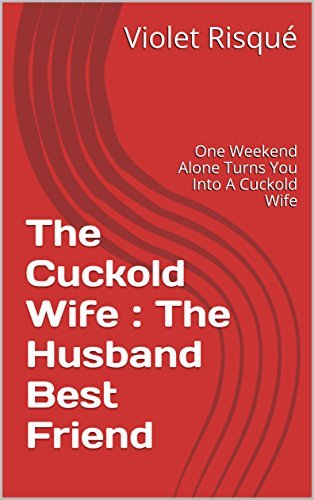 The Cuckold Wife : The Husband Best Friend : One Weekend Alone Turns You Into A Cuckold Wife