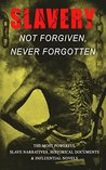 Slavery: Not Forgiven, Never Forgotten: The Most Powerful Slave Narratives, Historical Documents & Influential Novels