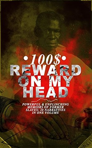 100$ Reward on my Head: Powerful & Unflinching Memoirs of Former Slaves: 28 Narratives in One Volume
