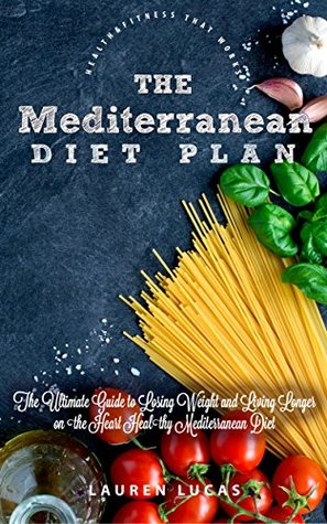 The Mediterranean Diet Plan: The Ultimate Guide to Losing Weight and Living Longer on the Heart Healthy Mediterranean Diet (Health & Fitness That Works Book 1)