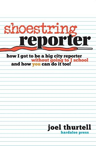 Shoestring Reporter: How I Got to Be a Big City Reporter Without Going to J School and How YOU Can Do It Too!
