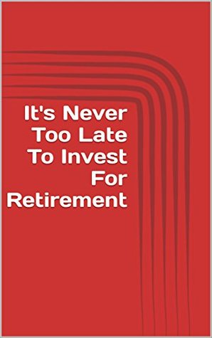 It's Never Too Late To Invest For Retirement