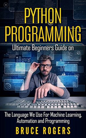 Python Programming: Ultimate Beginners Guide on The Language We Use For Machine Learning, Automation and Programming