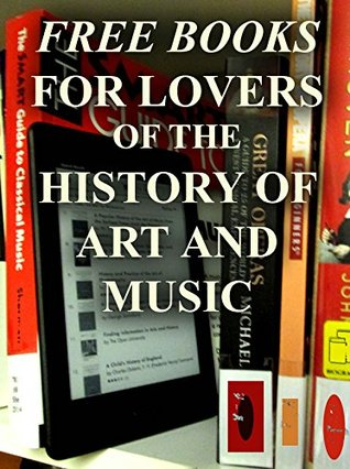 Free Books For Lovers of the History of Art and Music: Over 150 FREE Downloadable Books for You to Enjoy (Free Books for a Quick Download)