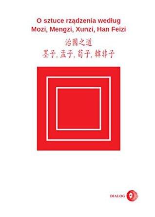 O SZTUCE RZĄDZENIA WEDŁUG MOZI, MENGZI, XUNZI, HAN FEIZI: (WYDANIE CHIŃSKO-POLSKIE) CHINESE-POLISH EDITION