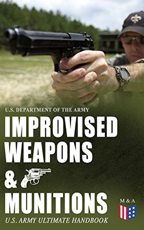 Improvised Weapons & Munitions – U.S. Army Ultimate Handbook: How to Create Explosive Devices & Weapons from Available Materials: Propellants, Mines, Grenades, ... Fuses, Detonators and Delay Mechanisms