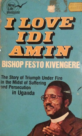 I Love Idi Amin: The Story Of Triumph Under Fire In The Midst Of Suffering And Persecution In Uganda