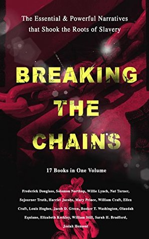 BREAKING THE CHAINS - The Essential & Powerful Narratives that Shook the Roots of Slavery (17 Books in One Volume): Memoirs of Frederick Douglass, Underground ... A Thousand Miles for Freedom and many more