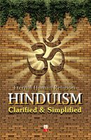 Hinduism, Clarified And Simplified: An Authentic Intellectual Analysis Of The Most Emotional, Spiritual And Religious Topic