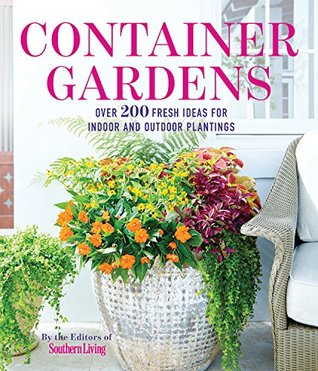 Container Gardens: Over 200 Fresh Ideas For Indoor And Outdoor