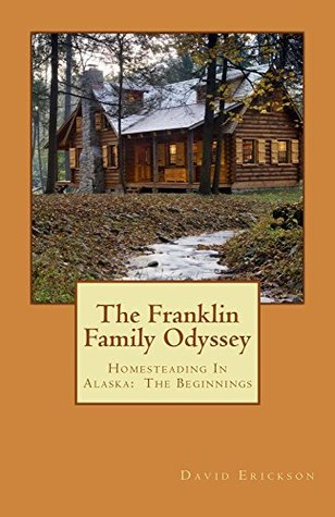 The Franklin Family Odyssey: Homesteading In Alaska: The Beginning