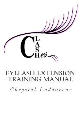 Clashes Eyelash Extension Training Manual: Your Complete Guide to the Anatomy and Physiology of the Eye and Natural Eyelashes, Proper Professional Eyelash Extension Products, Extension Application Methods and Everything Else You Need to Know to Becomin...