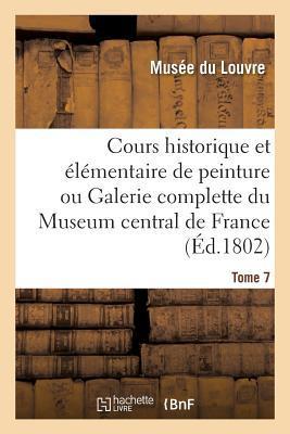 Cours Historique Et A(c)La(c)Mentaire de Peinture Ou Galerie Complette Du Museum Central de France. Tome 7