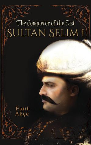 Sultan Selim I: The Conqueror of the East