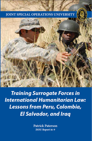 Training Surrogate Forces in International Humanitarian Law: Lessons from Peru, Colombia, El Salvador, and Iraq (JSOU Report 16-9)