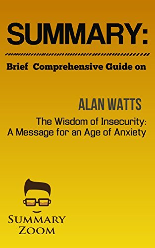 Summary: Brief Comprehensive Guide On: Alan Watts's: The Wisdom of Insecurity: A Message for an Age of Anxiety (Summary Zoom Book 25)