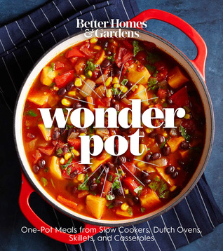 Better Homes and Gardens Wonder Pot: One-Pot Meals from Slow Cookers, Dutch Ovens, Skillets, and Casseroles