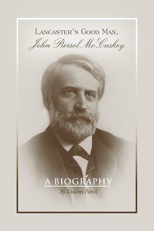 Lancaster's Good Man, John Piersol McCaskey: A Biography