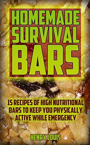 Homemade Survival Bars: 15 Recipes Of High Nutritional Bars To Keep You Physically Active While Emergency : (Survival Pantry, Canning and Preserving, Prepper's ... (Bug out bag, Bushcraft, Prepping Book 2)