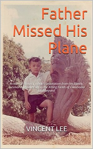 Father Missed His Plane: A real-life story of a boy's separation from his family, survival and adversity in the Killing Fields of Cambodia and beyond