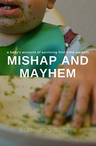 Mishap and Mayhem: A baby`s account of surviving first time parents