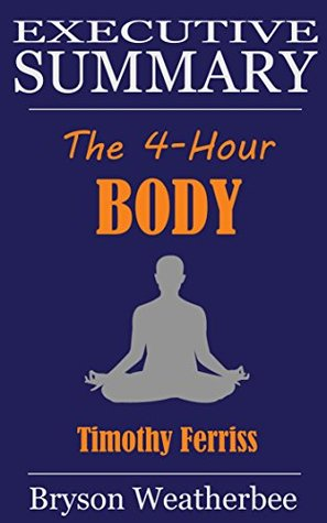 Executive Summary of The 4-Hour Body: An Uncommon Guide to Rapid Fat-Loss, Incredible Sex, and Becoming Superhuman