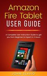Amazon Fire Tablet User Guide: A Complete User Instruction Guide to get you from Beginner to Expert in 2 Hours (Web Services such as Amazon Fire Tablet, ... Amazon Speaker, Amazon Alexa Book 1)