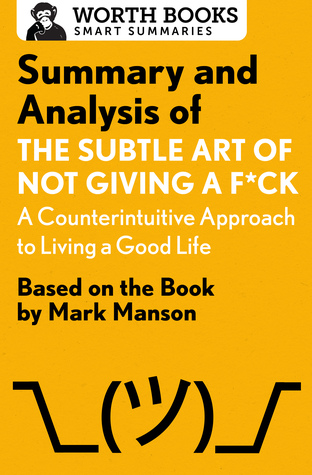 Summary and Analysis of The Subtle Art of Not Giving a F*ck: A Counterintuitive Approach to Living a Good Life: Based on the Book by Mark Manson