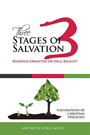 Three Stages of Salvation: Heavenly-Oriented Or Hell-Bound?: Foundations of Christian Theology