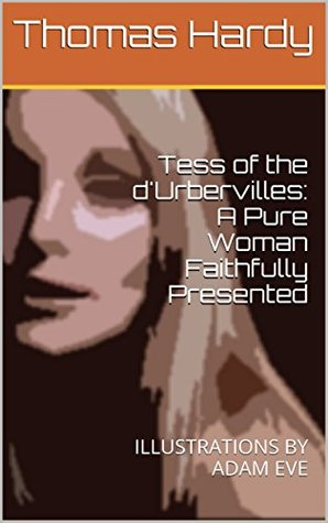 Tess of the d'Urbervilles: A Pure Woman Faithfully Presented: ILLUSTRATIONS BY ADAM EVE