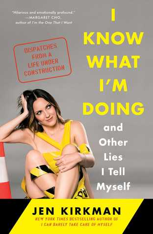 I Know What Im Doing and Other Lies I Tell Myself: Dispatches from a Life Under Construction