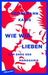 Wie wir lieben: Vom Ende der Monogamie