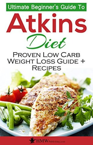 Atkins Diet: The Ultimate Beginner's Guide To Atkins Diet To Burn Fat & Proven Low Carb Weight Loss Recipes (Atkins Low Carb Diet Book, Recipes, Low Carb, Burn Fat Book 1)