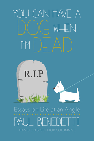 you can have a dog when i m dead essays on life at an angle by  you can have a dog when i m dead essays on life at an angle by paul benedetti