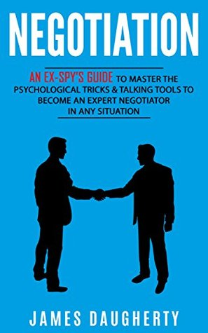 Negotiation: An Ex-SPY's Guide to Master the Psychological Tricks & Talking Tools to Become an Expert Negotiator in Any Situation (Spy Self-Help Book 5)