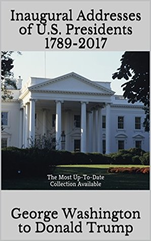 Inaugural Addresses of U.S. Presidents 1789-2017: The Most Up-To-Date Collection Available