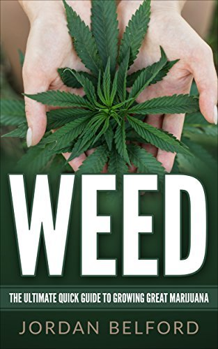 Weed: The Ultimate Quick Guide To Growing Great Marijuana (How To Grow Your Own Weed, Growing Marijuana for Beginners, Big Buds, High Yields, Growing Marijuana Indoors, Weed Growing Book 1)