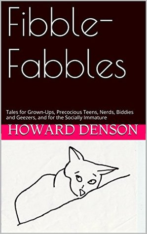 Fibble-Fabbles: Tales for Grown-Ups, Precocious Teens, Nerds, Biddies and Geezers, and for the Socially Immature