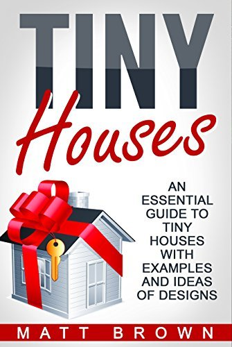 Tiny Houses: An Essential Guide to Tiny Houses with Examples and Ideas of Designs (Tiny House Living, Shipping Container Homes Book 1)