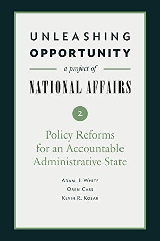 Unleashing Opportunity: Policy Reforms for an Accountable Administrative State (Unleashing Opportunity: A Project of National Affairs Book 2)