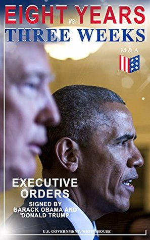 Eight Years vs. Three Weeks - Executive Orders Signed by Barack Obama and Donald Trump: A Review of the Current Presidential Actions as Opposed to the ... President (Including Inaugural Speeches)