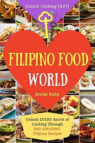 Welcome to Filipino Food World: Unlock EVERY Secret of Cooking Through 500 AMAZING Filipino Recipes ( Filipino Cookbook, Filipino Recipe Book, Philippine Cookbook) (Unlock Cooking, Cookbook [#27])