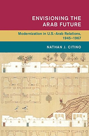 Envisioning the Arab Future: Modernization in US-Arab Relations, 1945-1967