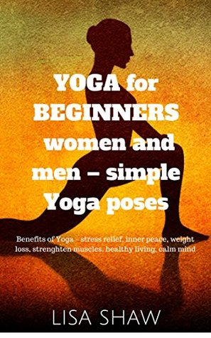 Yoga for Beginners Women and Men - simple Yoga poses: Benefits of Yoga - stress relief, inner peace, weight loss, strenghten muscles, healthy living, calm mind