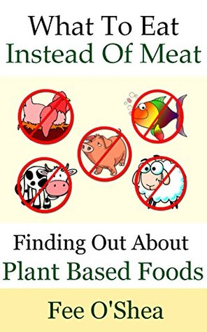 What To Eat Instead Of Meat: Finding Out About Plant Based Foods (The Good Life Book 5) by Fee O'Shea