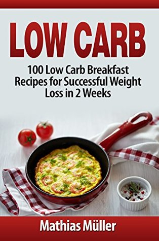 Low Carb Recipes: 100 Low Carb Breakfast Recipes for Successful Weight Loss in 2 Weeks