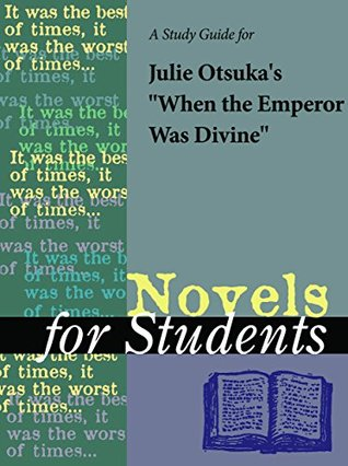 """A Study Guide for Julie Otsuka's """"When the Emperor Was Divine"""" (Novels for Students)"""
